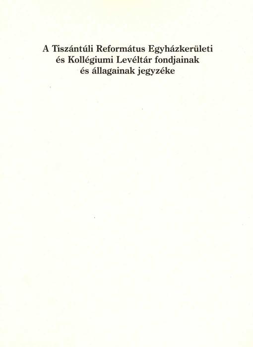 A Tiszántúli Református Egyházkerületi és Kollégiumi Levéltár fondjainak és állagainak jegyzéke