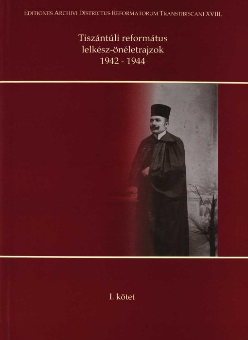 Tiszántúli református lelkész-önéletrajzok 1942-1944 - I. kötet
